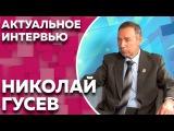 Актуальное интервью с Николаем Гусевым