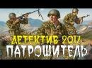 ДЕТЕКТИВ 2017 ВЗОРВАЛ ЮТУБ ПАТРОШИТЕЛЬ РУССКИЙ ДЕТЕКТИВ 2017 НОВИНКА HD
