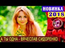 А Ты Одна 💖 Вячеслав Сидоренко ❤️ Новинка 2017