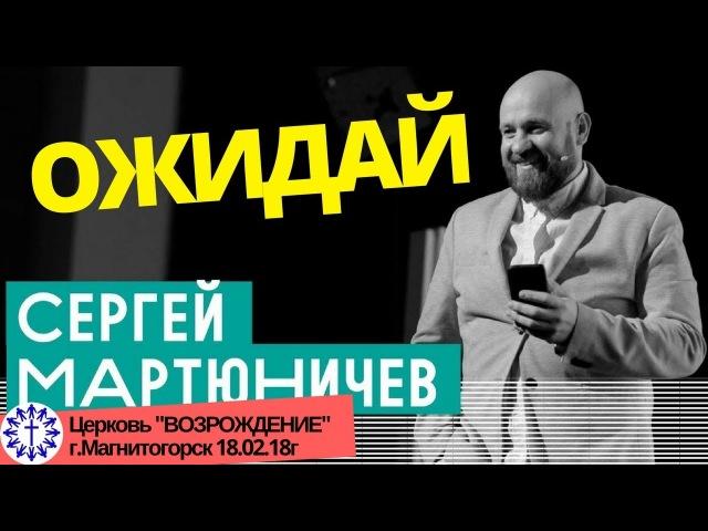 Сергей Мартюничев - Ожидай / пастор церкви Слово Жизни Проповедь 18.02.18г
