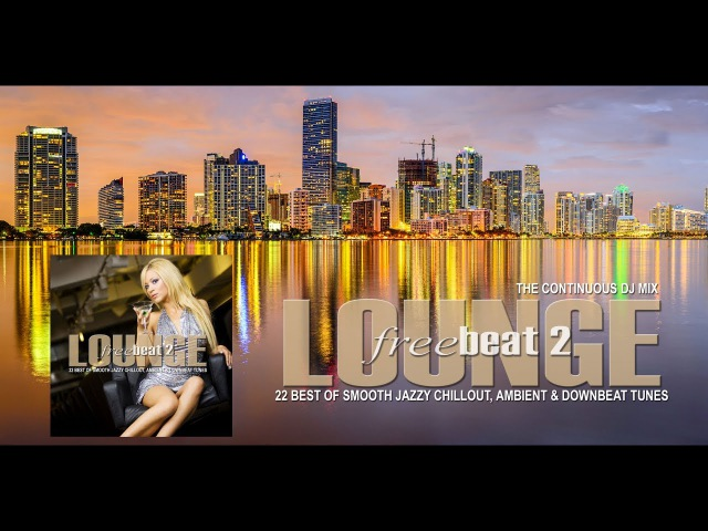 Lounge Freebeat 2 (22 Best of Smooth Jazzy Chill Out Downbeat Tunes) Continuous Mix (Full HD)