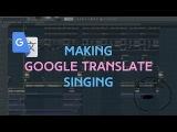 How To Make Google Translate Sing Fl Studio Tutorial 2018