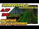 RimWorld A17 HSK обучающий сезон - Магнитный щит и гидропоника (ep30)