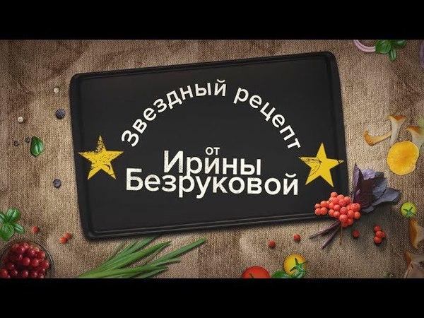 Звездный рецепт от Ирины Безруковой.