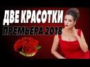 ПРЕМЬЕРА 2018 ПРОГРЕМЕЛА В ЮТУБЕ [ ДВЕ КРАСОТКИ ] Русские мелодрамы 2018 новинки, фил ...