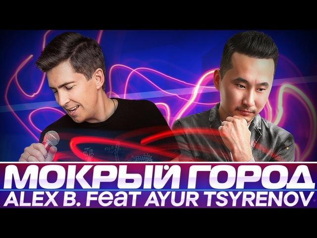 Alex B. feat Ayur Tsyrenov - Мокрый город