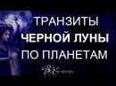 ЧЕРНАЯ ЛУНА - ТРАНЗИТЫ ПО ПЛАНЕТАМ - астролог Вера Хубелашвили