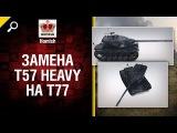 Замена T57 Heavy на T77 - Будь готов! - от Homish World of Tanks