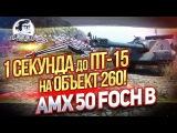 1 СЕКУНДА ДО ПТ-15 НА ОБЪЕКТ 260! AMX 50 Foch B!