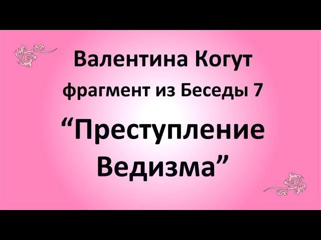 Преступление Ведизма Валентина Когут фрагмент из Беседы 7