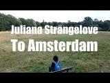 To Amsterdam - Juliana Strangelove (Unofficial Video)