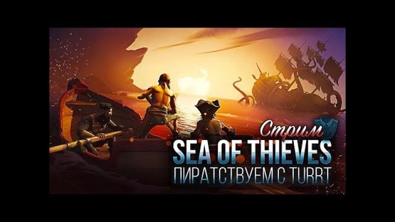 Стрим. Sea of Thieves - Пиратствуем вместе с Turry | Sea of Thieves|