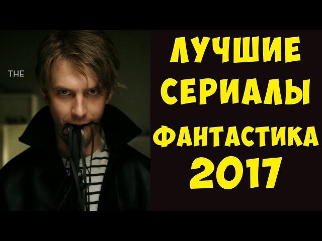 ЛУЧШИЕ фантастические сериалы, вышедшие в 2017 (Сай-фай, фэнтези, мистика, и комиксы)
