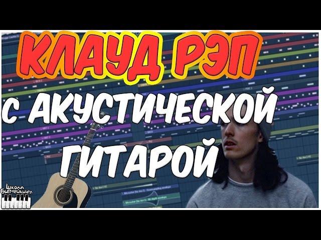КЛАУД РЭП С АКУСТИЧЕСКОЙ ГИТАРОЙ в FL STUDIO 12