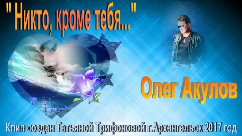 Олег Акулов - Никто, кроме тебя - Клип создан Татьяной Трифоновой г.Архангельск 2017 год