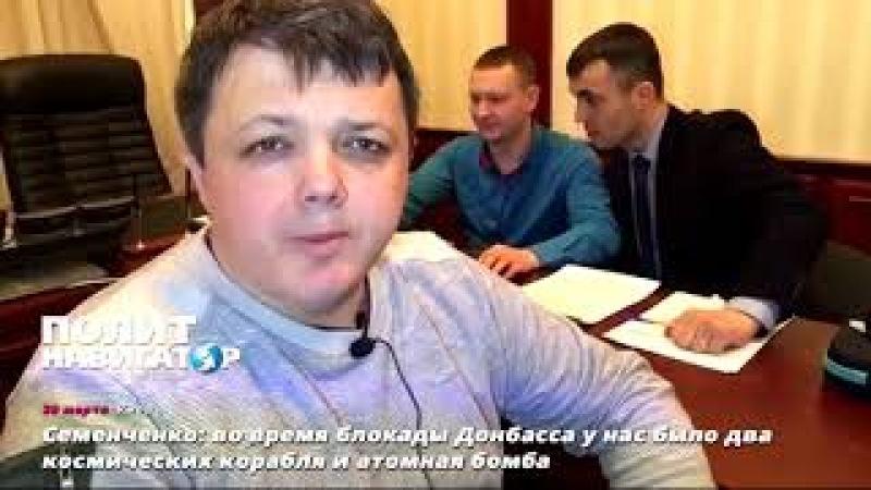 Семенченко во время блокады Донбасса у нас было два космических корабля и атомная бомба