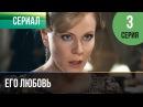 ▶️ Его любовь 3 серия - Мелодрама Русские мелодрамы