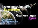 Временные Линии и Вознесение Фрагментация Души Послание Арктурианцев