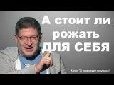 Михаил Лабковский - А стоит ли рожать для себя