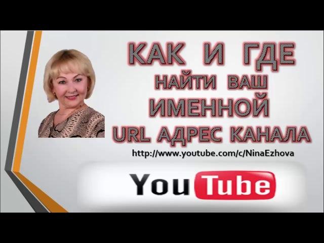 КАК И ГДЕ НАЙТИ ИМЕННОЙ URL АДРЕС ВАШЕГО КАНАЛА You Tube
