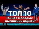 ТОП 10 ТАНЦЕВ МОЛОДЫХ ЦЫГАНСКИХ ПАРНЕЙ
