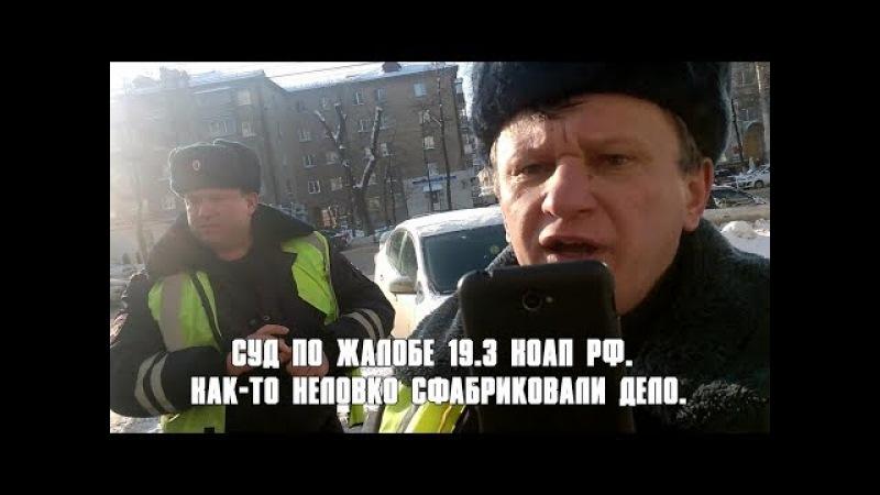Суд по жалобе 19.3 КоАП РФ. Как-то неловко сфабриковали дело.