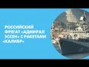 Российский фрегат «Адмирал Эссен» с ракетами «Калибр» отправился в Средиземное море