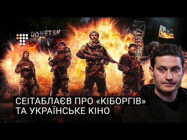 Сеітаблаєв про фільм Кіборги та українське кіно