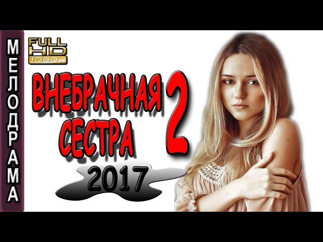 ФИЛЬМ ТРОНУЛ ДО СЛЕЗ! СУПЕР! ВНЕБРАЧНАЯ СЕСТРА 2 МЕЛОДРАМА 2017