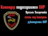 Командир батальона попросил Захарченко взять под контроль руководство ЛНР