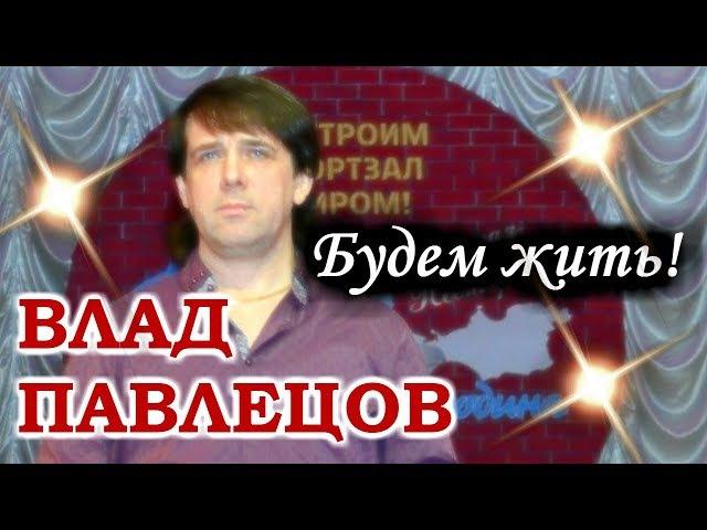 Влад ПАВЛЕЦОВ - Будем жить!