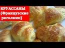 КРУАССАНЫ Французские рогалики Очень очень вкусные