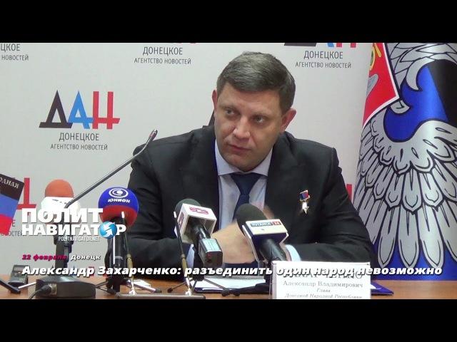 Александр Захарченко разъединить один народ невозможно
