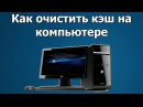Как очистить кэш на компьютере без программ