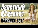 ПРЕМЬЕРА 2017 ВСКОЛЫХНУЛА ИНТЕРНЕТ ЗАЛЕТНЫЙ СЕКС Русские мелодрамы 2017 новинки