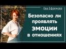 Безопасно ли проявлять эмоции в отношениях Рассказывает Ева Ефремова
