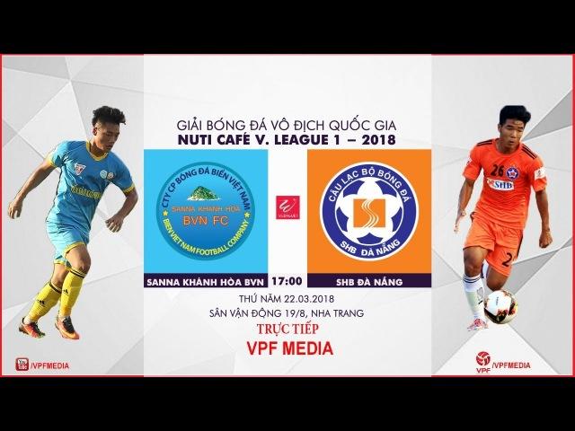 TRỰC TIẾP | Sanna Khánh Hòa BVN vs SHB Đà Nẵng | VÒNG 3 NUTI CAFE V LEAGUE 2018