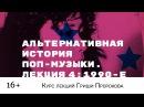 Гриша Пророков — Альтернативная история поп-музыки. Лекция 4 1990-е.