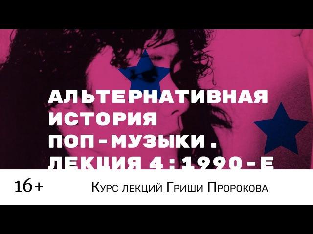 Гриша Пророков — Альтернативная история поп-музыки. Лекция 4: 1990-е.