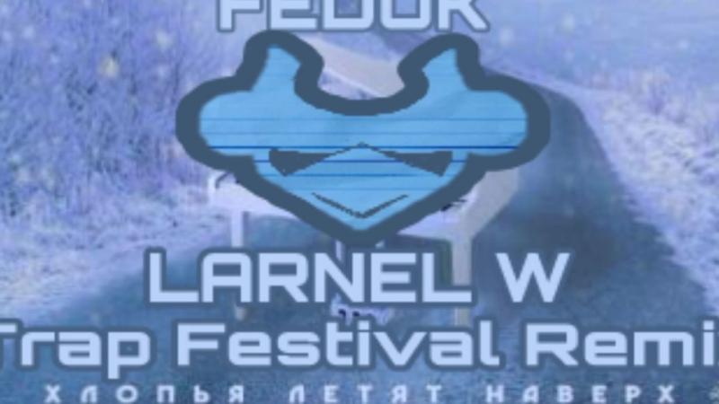 FEDUK - Хлопья Летят Наверх (LARNEL W Trap Festival Remix)