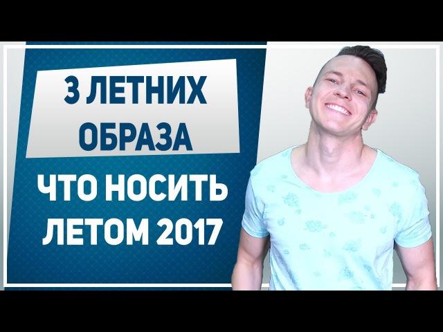 ЧТО НОСИТЬ ЛЕТОМ? Как одеваться летом мужчине: 3 образа