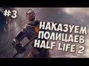 HALF LIFE 2 | НАКАЗУЕМ ПОЛИЦАЕВ | 3