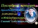 Последний концерт А Кобякова 13 09 15,за 6 дней до конца =ЮЖНОУРАЛЬСК
