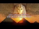 БОГИ И ФАРАОНЫ ЕГИПТА, ЧАСТЬ 3. КТО УБИЛ ТУТАНХАМОНА