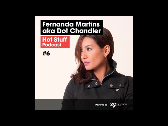 Hot Stuff Podcast 006 with Fernanda Martins aka Dot Chandler
