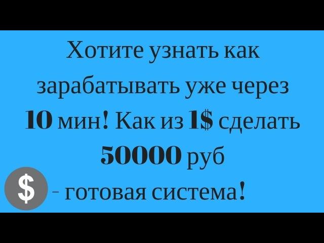 Хотите узнать как зарабатывать уже через 10 мин! Как из 1$ сделать 50000 руб - готовая система!