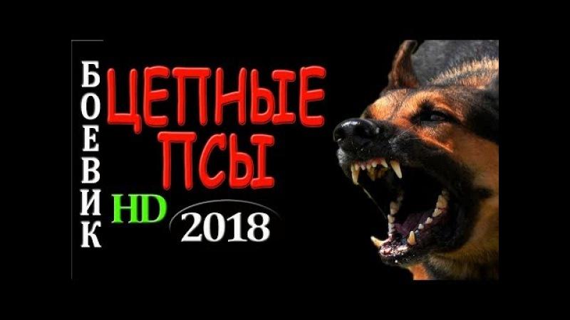 РЕДКИЙ ФИЛЬМ! ЦЕПНЫЕ ПСЫ БОЕВИКИ 2018 РУССКИЙ ДЕТЕКТИВ 2018