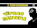 В Ретроспективе - Чёрная Пантера [Перезалив]