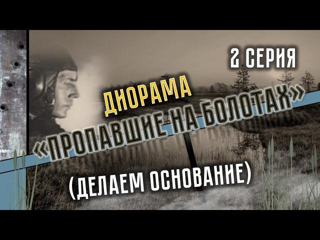 Диорама Пропавшие на болотах 2 серия (Делаем основание). How to Make a Diorama