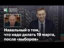 Навальный от том, что надо делать 19 марта, после «выборов»